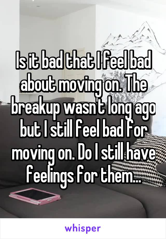 Is it bad that I feel bad about moving on. The breakup wasn't long ago but I still feel bad for moving on. Do I still have feelings for them...