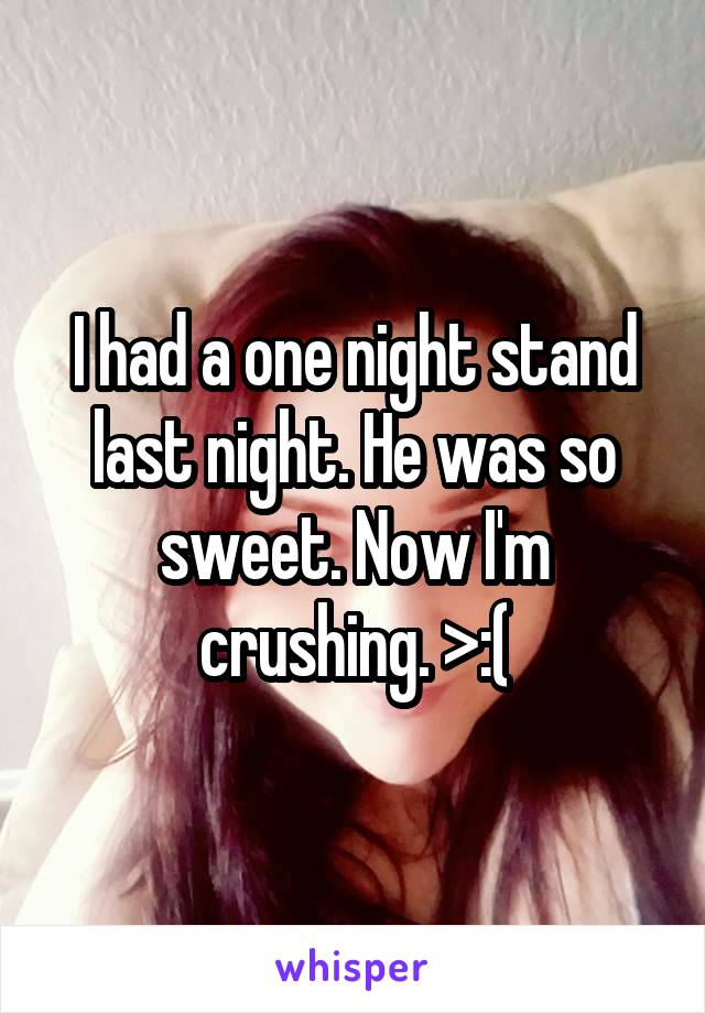 I had a one night stand last night. He was so sweet. Now I'm crushing. >:(