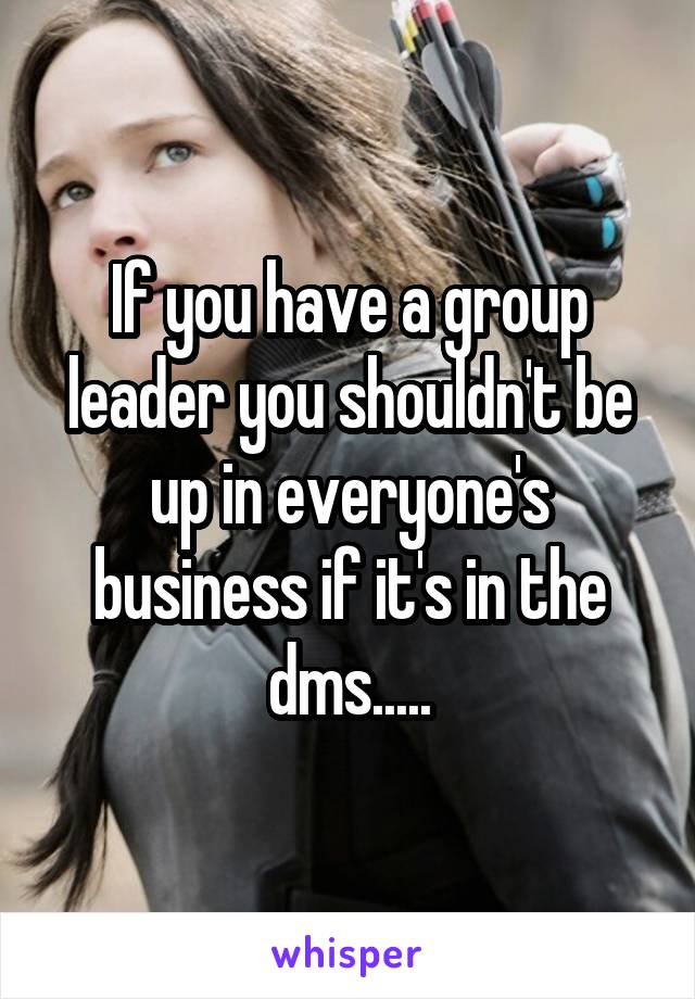 If you have a group leader you shouldn't be up in everyone's business if it's in the dms.....