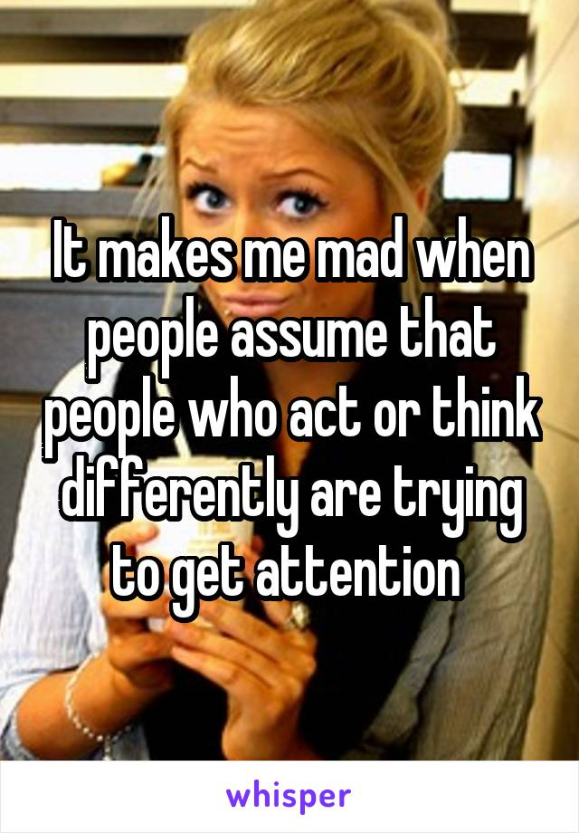 It makes me mad when people assume that people who act or think differently are trying to get attention