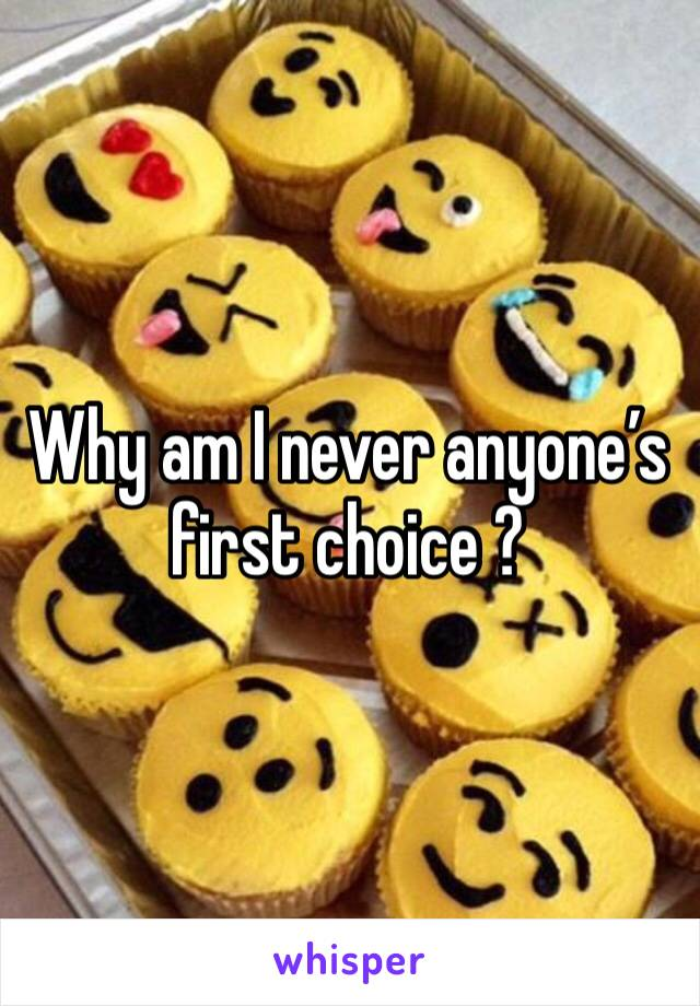 Why am I never anyone's  first choice ?