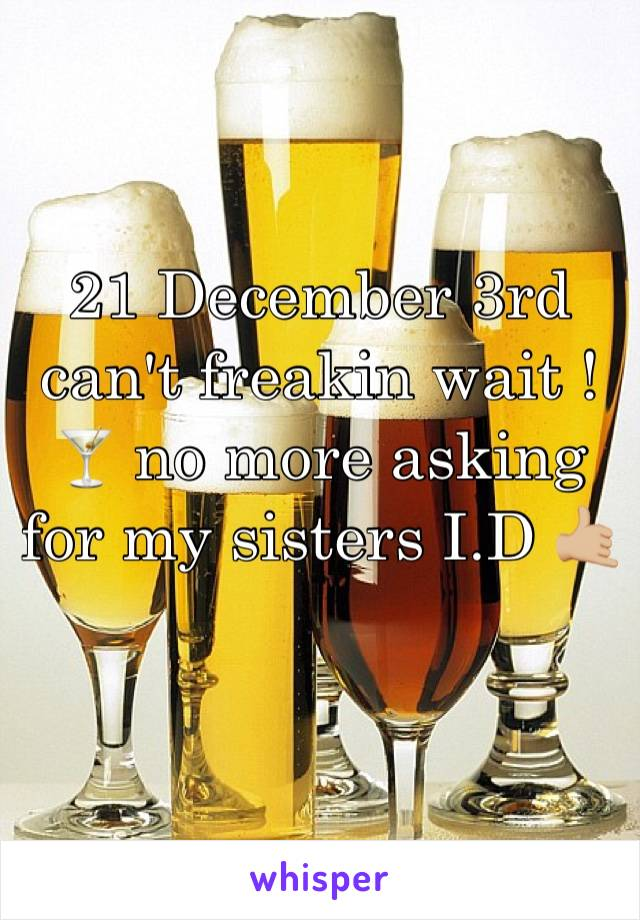 21 December 3rd can't freakin wait ! 🍸 no more asking for my sisters I.D 🤙🏼
