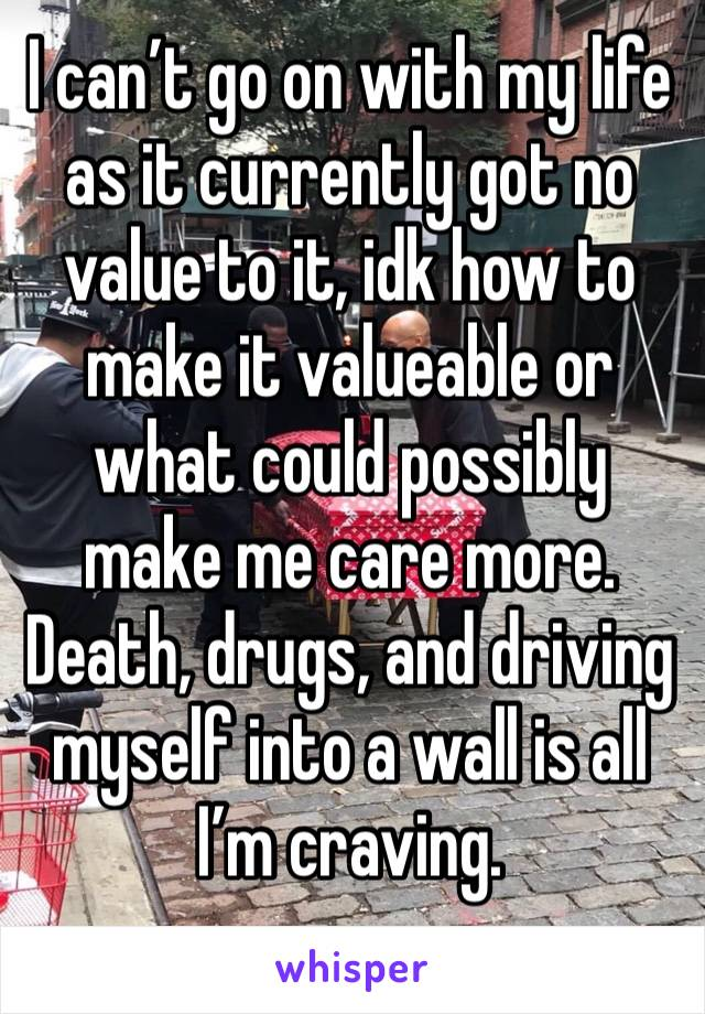 I can't go on with my life as it currently got no value to it, idk how to make it valueable or what could possibly make me care more. Death, drugs, and driving myself into a wall is all I'm craving.