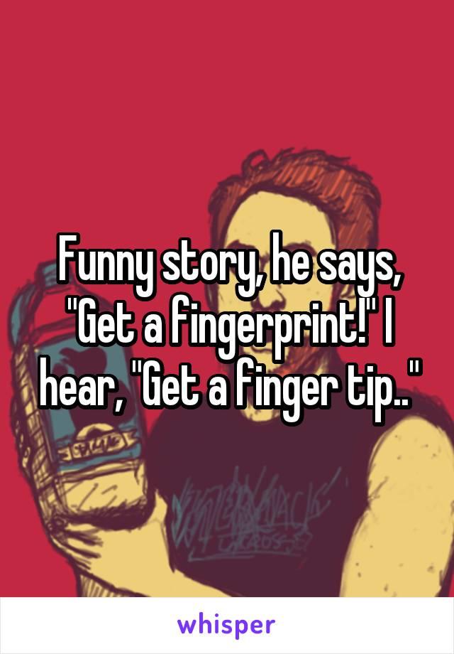 """Funny story, he says, """"Get a fingerprint!"""" I hear, """"Get a finger tip.."""""""