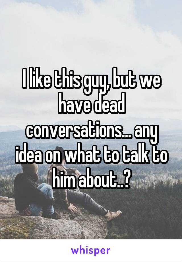 I like this guy, but we have dead conversations... any idea on what to talk to him about..?