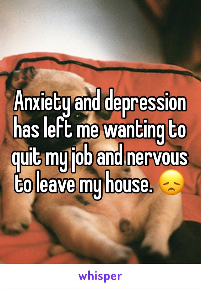 Anxiety and depression has left me wanting to quit my job and nervous to leave my house. 😞