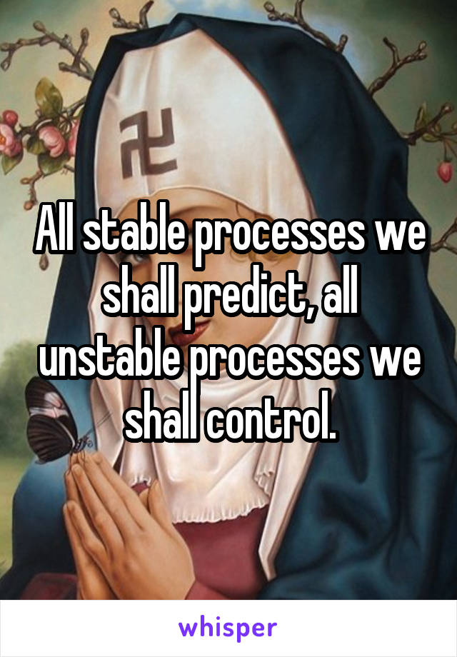 All stable processes we shall predict, all unstable processes we shall control.