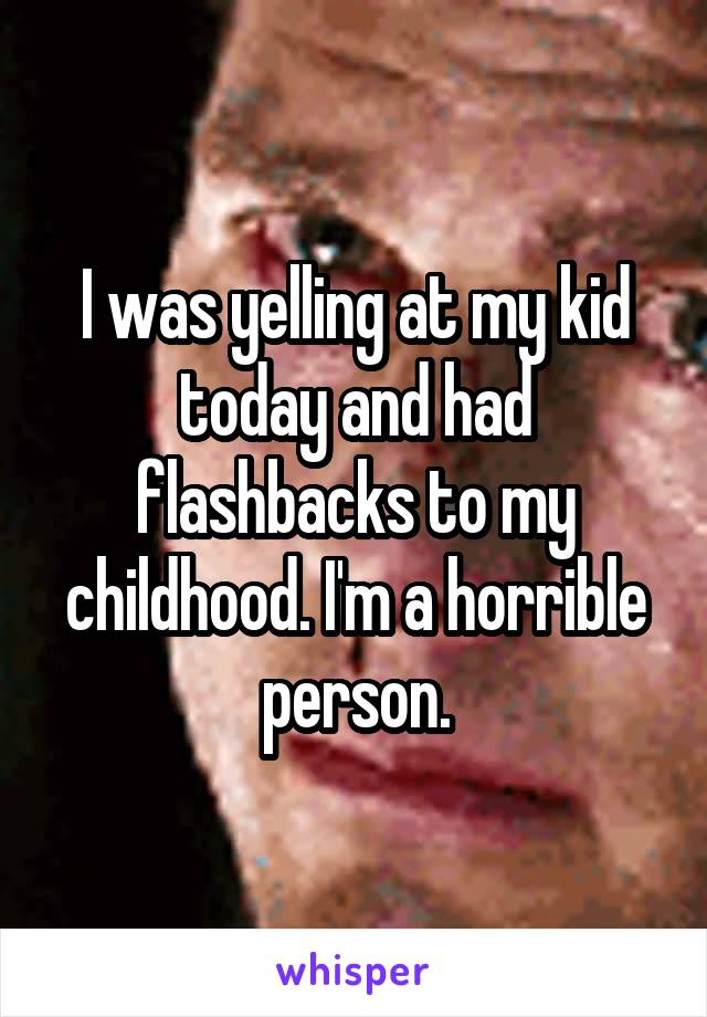 I was yelling at my kid today and had flashbacks to my childhood. I'm a horrible person.