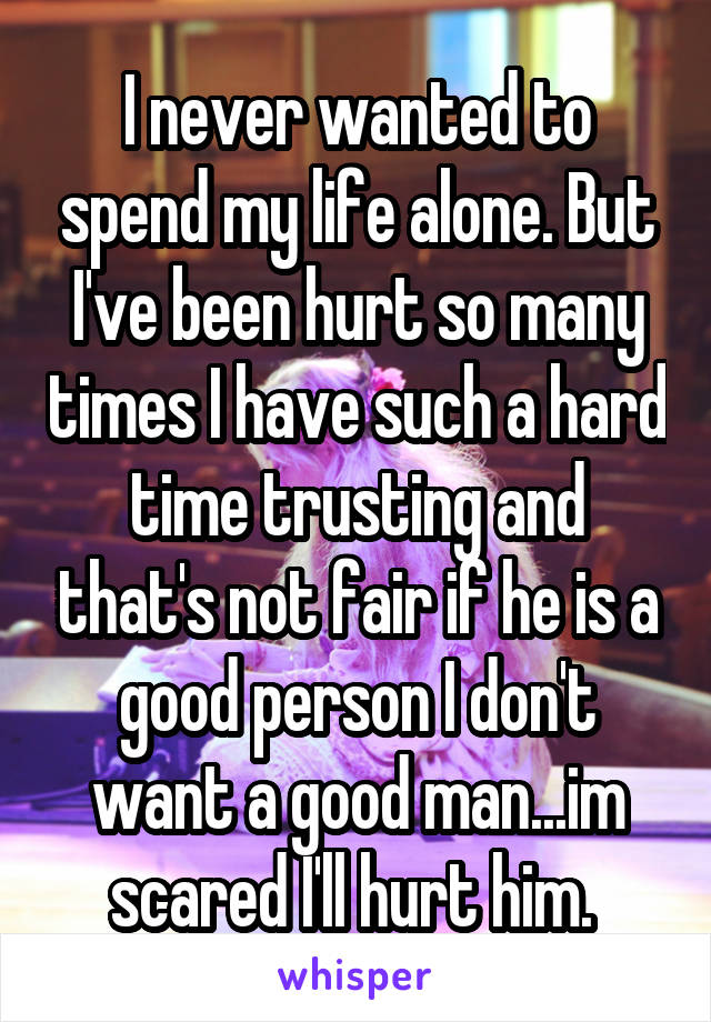I never wanted to spend my life alone. But I've been hurt so many times I have such a hard time trusting and that's not fair if he is a good person I don't want a good man...im scared I'll hurt him.