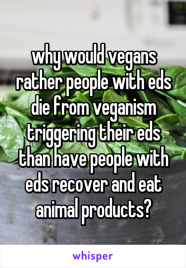 why would vegans rather people with eds die from veganism triggering their eds than have people with eds recover and eat animal products?