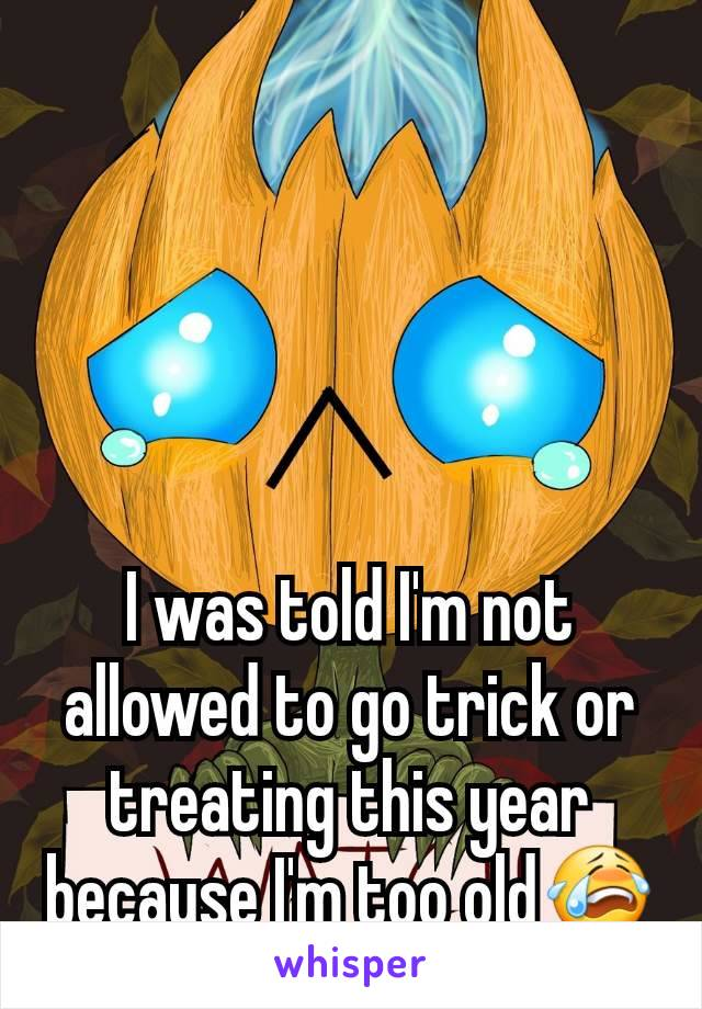 I was told I'm not allowed to go trick or treating this year because I'm too old😭