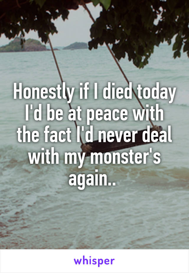 Honestly if I died today I'd be at peace with the fact I'd never deal with my monster's again..