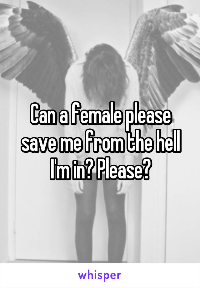 Can a female please save me from the hell I'm in? Please?