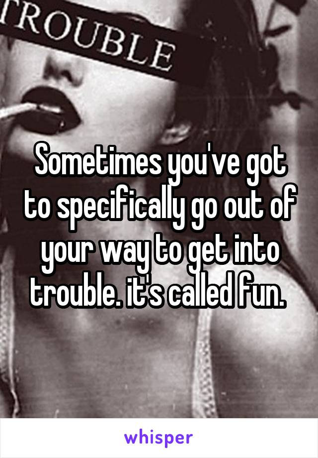 Sometimes you've got to specifically go out of your way to get into trouble. it's called fun.