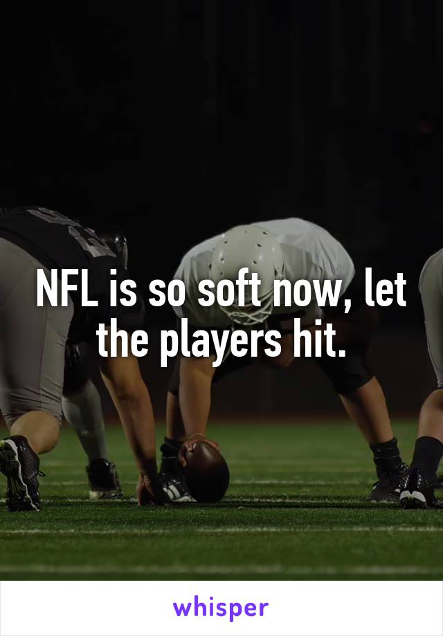 NFL is so soft now, let the players hit.