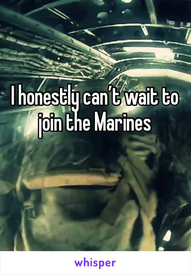 I honestly can't wait to join the Marines