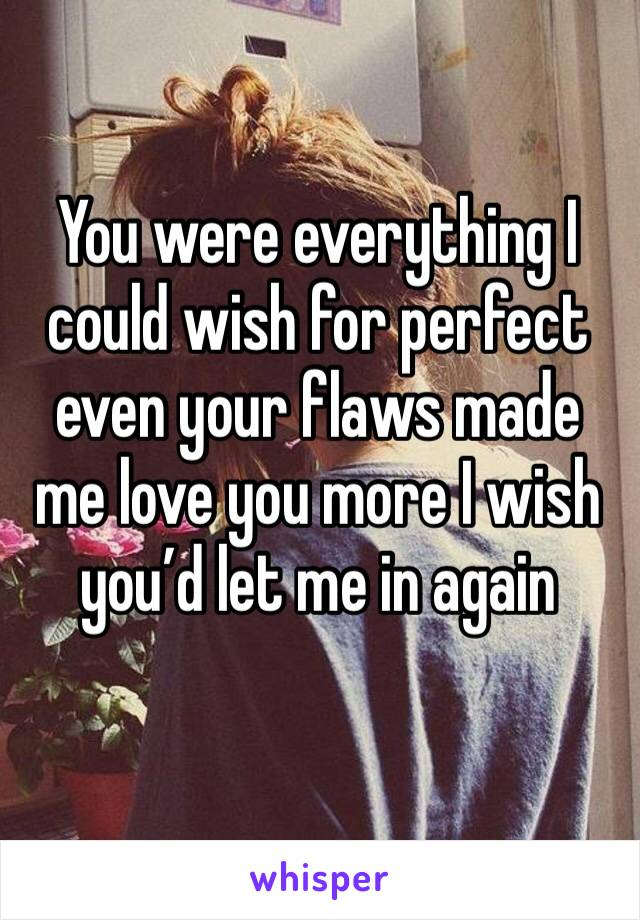 You were everything I could wish for perfect even your flaws made me love you more I wish you'd let me in again