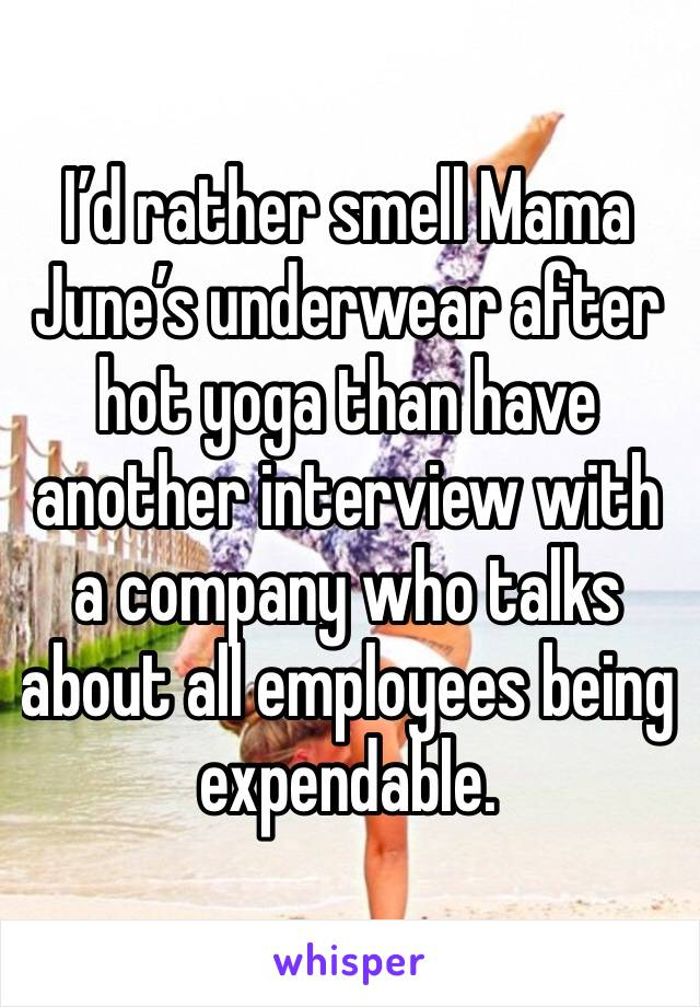 I'd rather smell Mama June's underwear after hot yoga than have another interview with a company who talks about all employees being expendable.