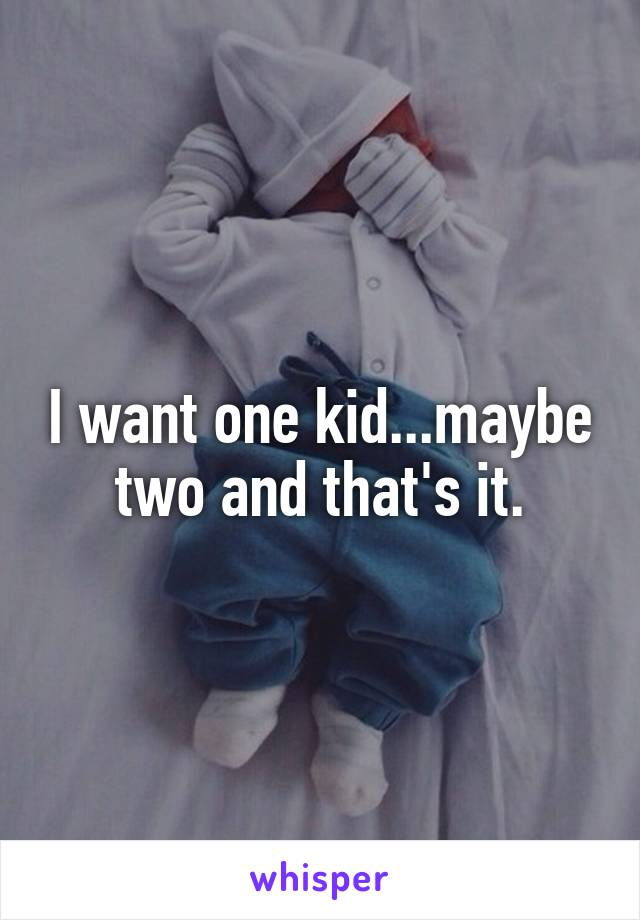I want one kid...maybe two and that's it.