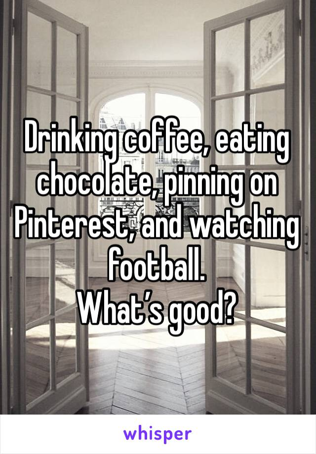 Drinking coffee, eating chocolate, pinning on Pinterest, and watching football.  What's good?