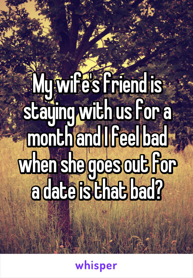 My wife's friend is staying with us for a month and I feel bad when she goes out for a date is that bad?