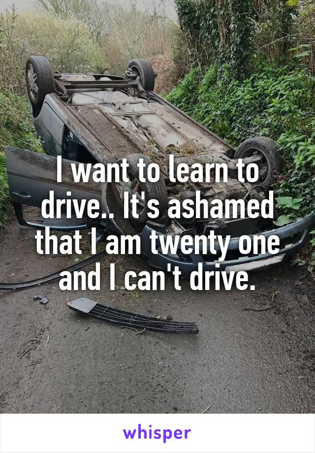 I want to learn to drive.. It's ashamed that I am twenty one and I can't drive.
