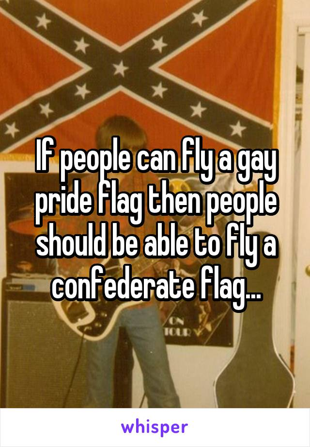 If people can fly a gay pride flag then people should be able to fly a confederate flag...