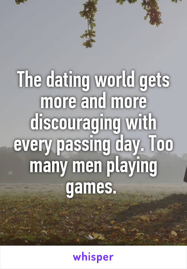 The dating world gets more and more discouraging with every passing day. Too many men playing games.