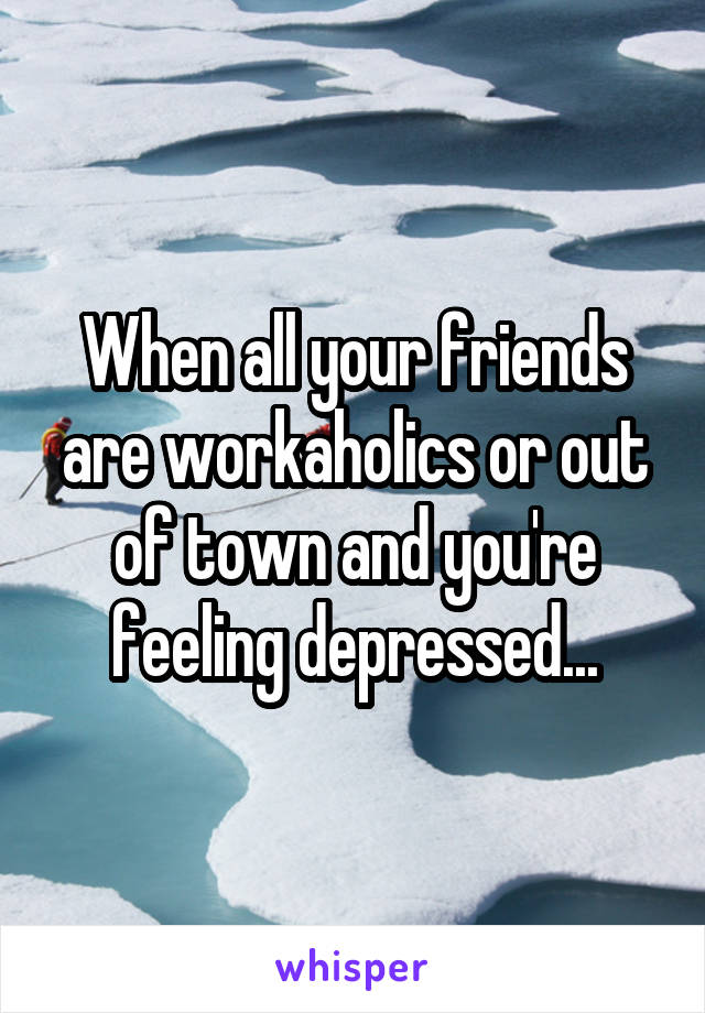 When all your friends are workaholics or out of town and you're feeling depressed...