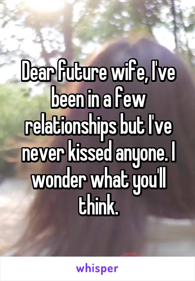 Dear future wife, I've been in a few relationships but I've never kissed anyone. I wonder what you'll think.