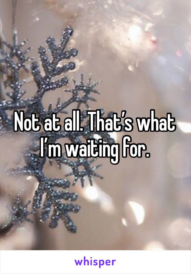 Not at all. That's what I'm waiting for.