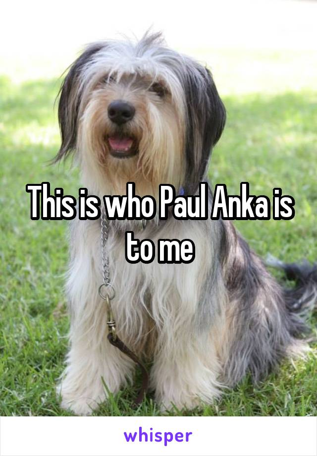 This is who Paul Anka is to me