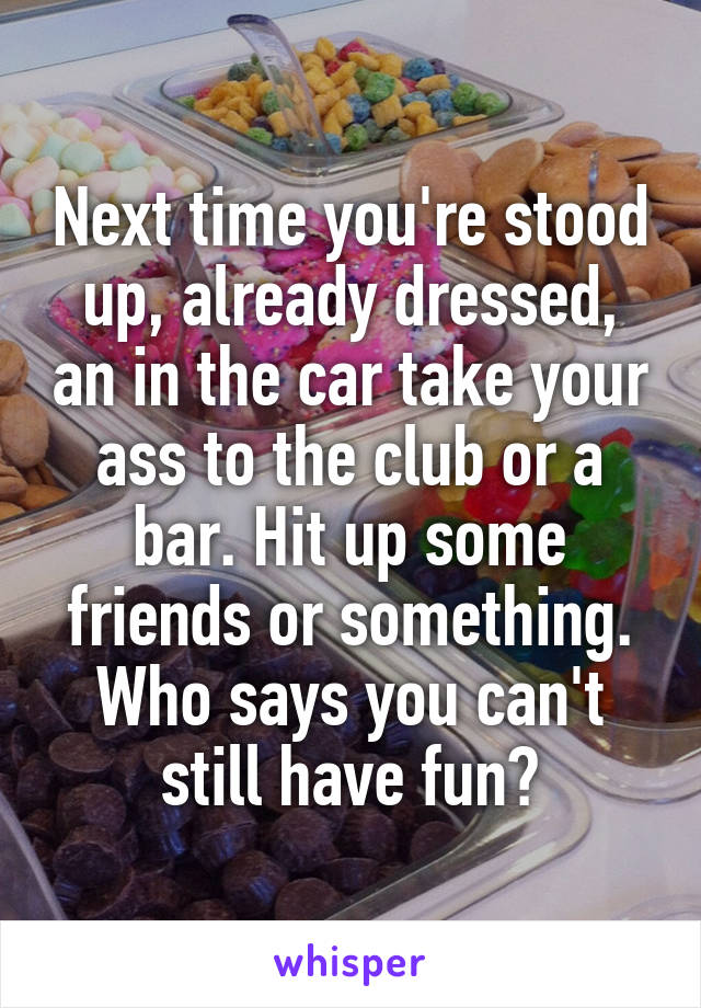 Next time you're stood up, already dressed, an in the car take your ass to the club or a bar. Hit up some friends or something. Who says you can't still have fun?