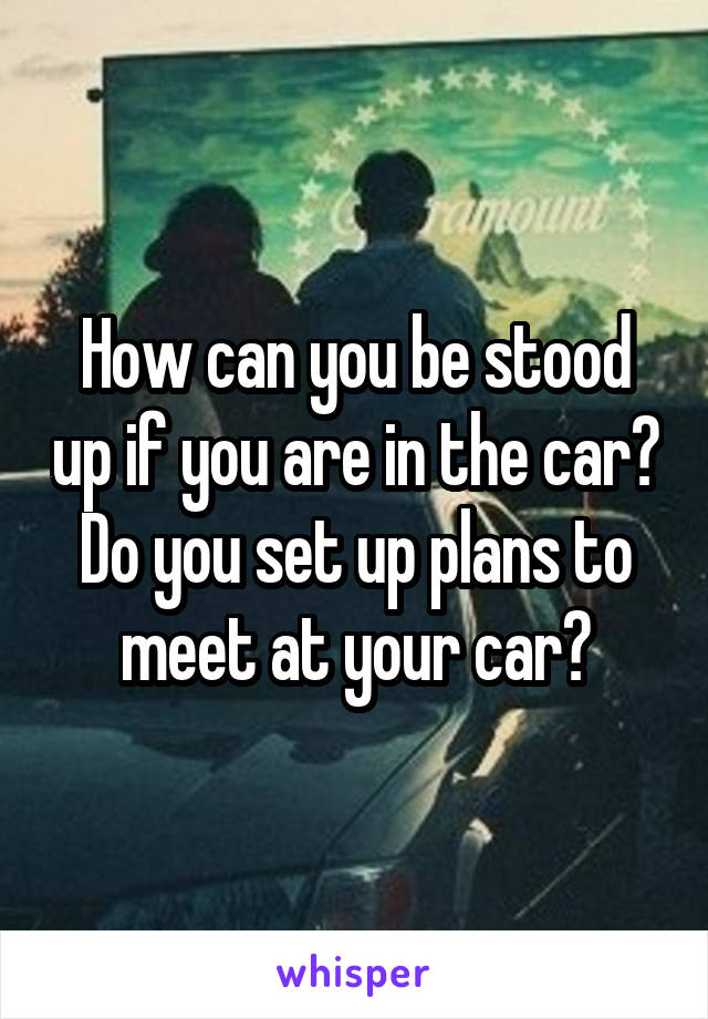How can you be stood up if you are in the car? Do you set up plans to meet at your car?