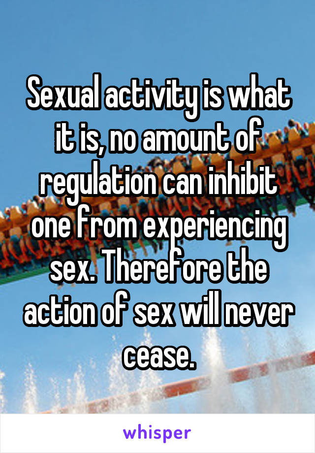 Sexual activity is what it is, no amount of regulation can inhibit one from experiencing sex. Therefore the action of sex will never cease.