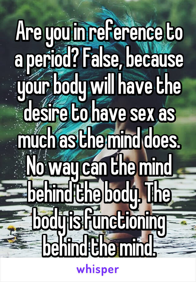 Are you in reference to a period? False, because your body will have the desire to have sex as much as the mind does. No way can the mind behind the body. The body is functioning behind the mind.