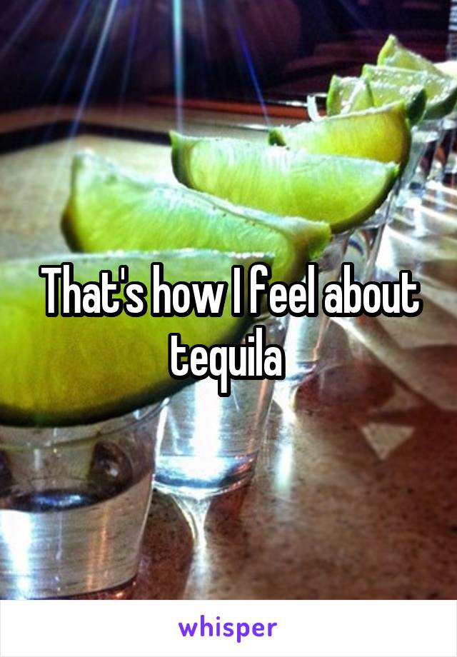 That's how I feel about tequila