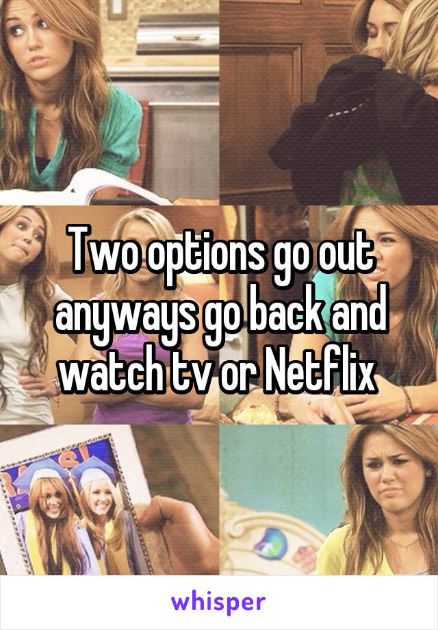 Two options go out anyways go back and watch tv or Netflix