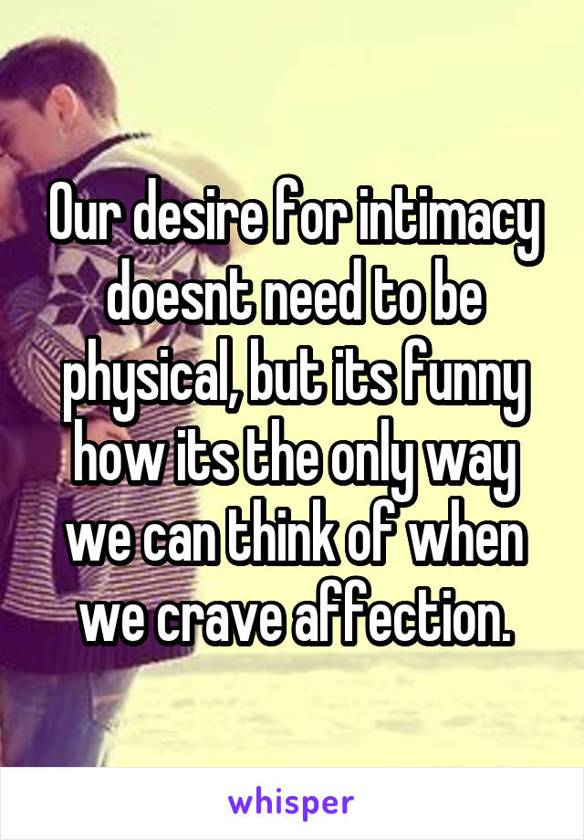 Our desire for intimacy doesnt need to be physical, but its funny how its the only way we can think of when we crave affection.