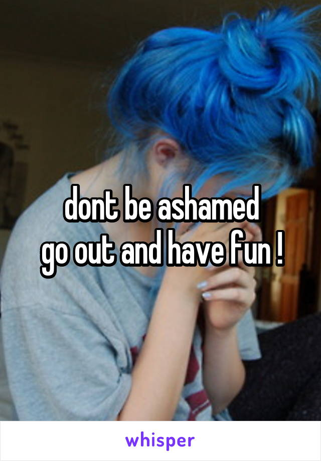 dont be ashamed go out and have fun !
