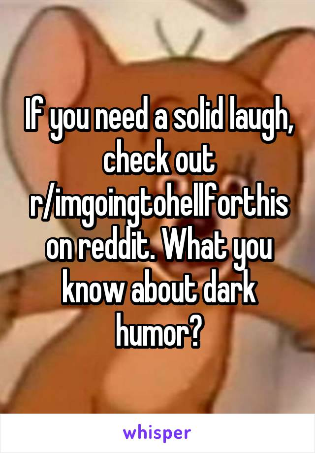 If you need a solid laugh, check out r/imgoingtohellforthis on reddit. What you know about dark humor?