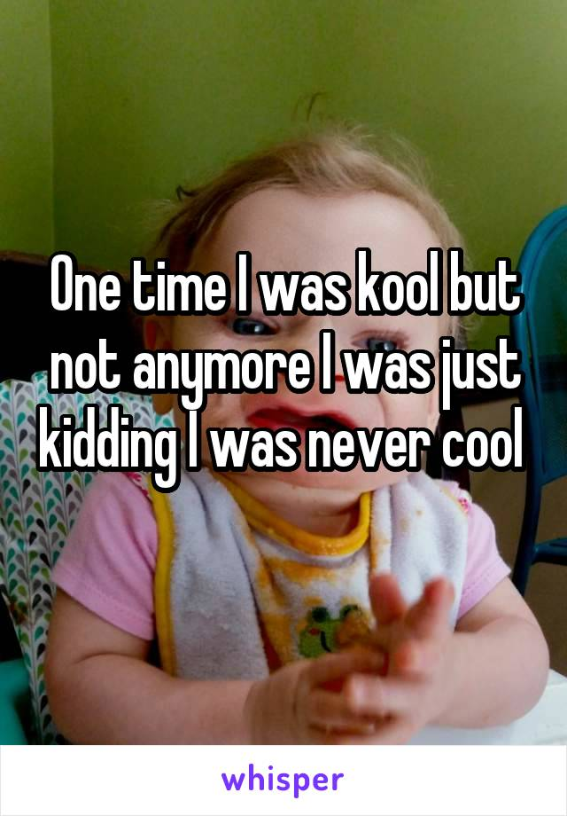 One time I was kool but not anymore I was just kidding I was never cool