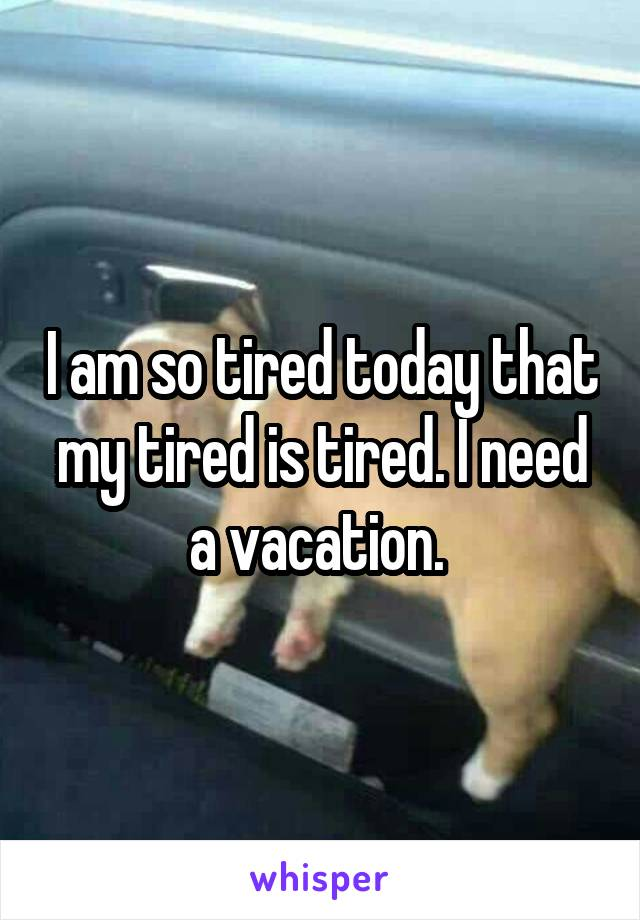 I am so tired today that my tired is tired. I need a vacation.