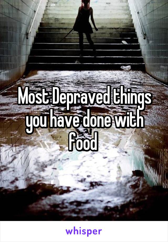 Most Depraved things you have done with food