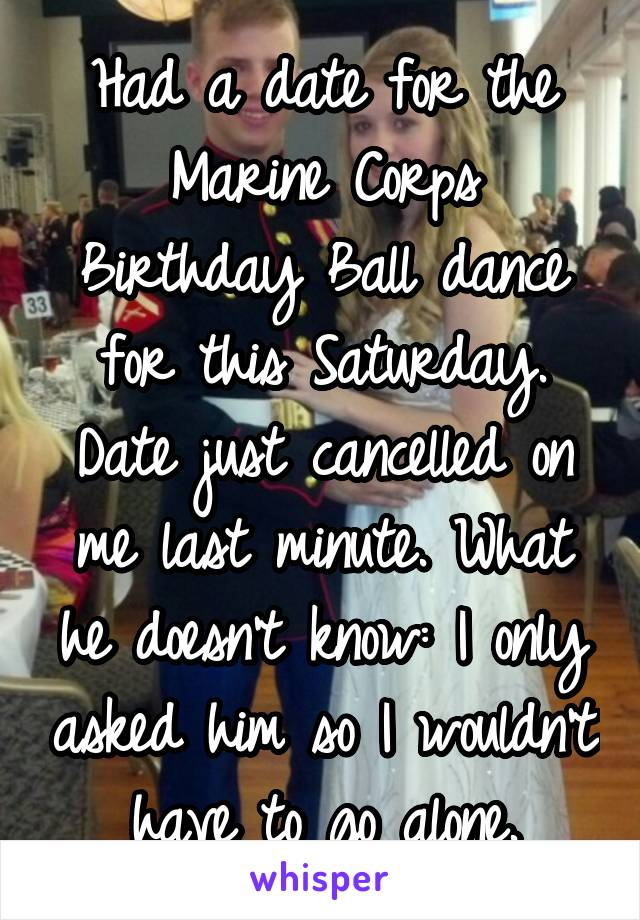 Had a date for the Marine Corps Birthday Ball dance for this Saturday. Date just cancelled on me last minute. What he doesn't know: I only asked him so I wouldn't have to go alone.