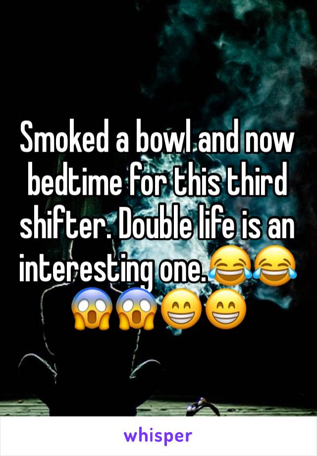 Smoked a bowl and now bedtime for this third shifter. Double life is an interesting one.😂😂😱😱😁😁
