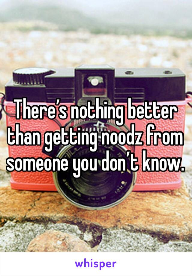 There's nothing better than getting noodz from someone you don't know.