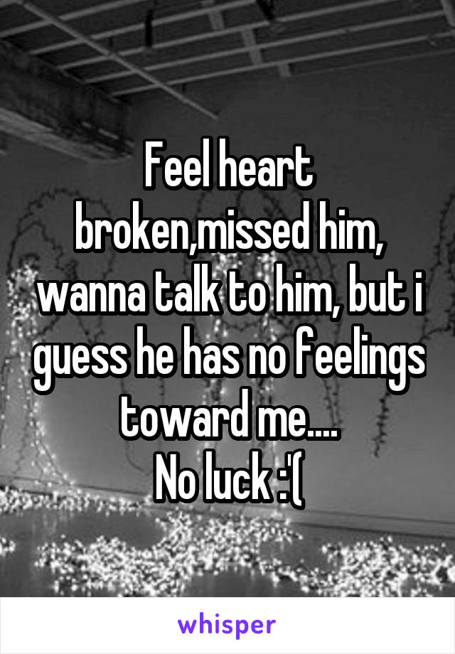 Feel heart broken,missed him, wanna talk to him, but i guess he has no feelings toward me.... No luck :'(