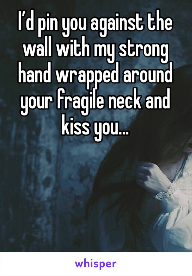 I'd pin you against the wall with my strong hand wrapped around your fragile neck and kiss you...