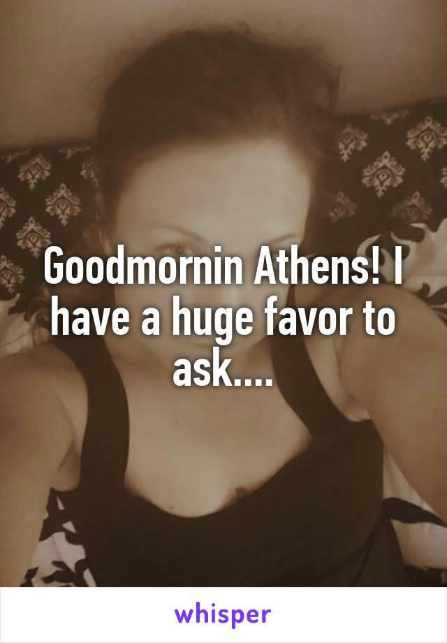 Goodmornin Athens! I have a huge favor to ask....